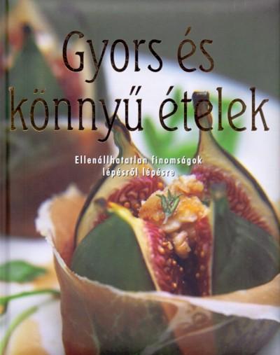 Darida Benedek  (Szerk.) - Gyors és könnyű ételek - Ellenállhatatlan finomságok lépésről lépésre