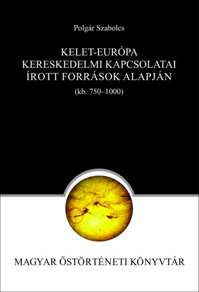 Polgár Szabolcs - Kelet-Európa kereskedelmi kapcsolatai az írott források alapján (750-1000)