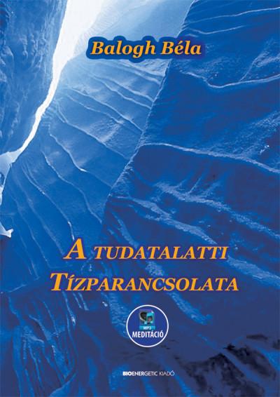 Balogh Béla - A tudatalatti tízparancsolata - Letölthető MP3 meditációval
