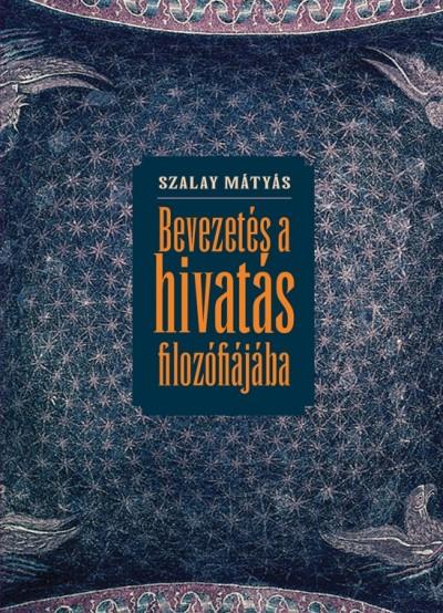 Szalay Mátyás - Bevezetés a hivatás filozófiájába