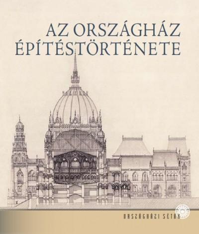 Andrássy Dorottya  (Szerk.) - Az Országház építéstörténete