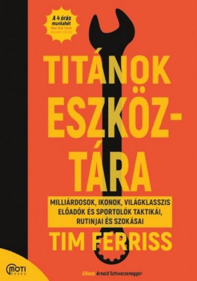 Ferriss Tim - Titánok eszköztára - Milliárdosok, ikonok, világklasszis előadók és sportolók taktikái, rutinjai és szokásai