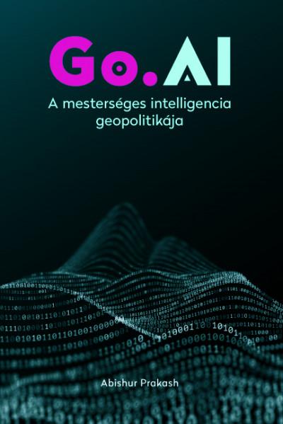 Abishur Prakash - Go.AI: A mesterséges intelligencia geopolitikája