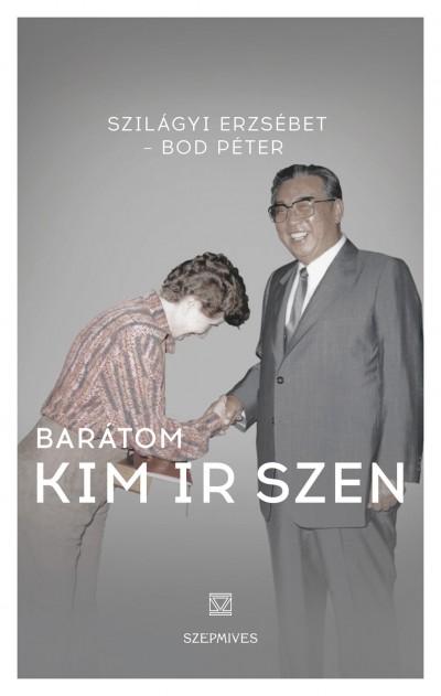 Bod Péter - Szilágyi-Herman Erzsébet - Barátom Kim Ir Szen