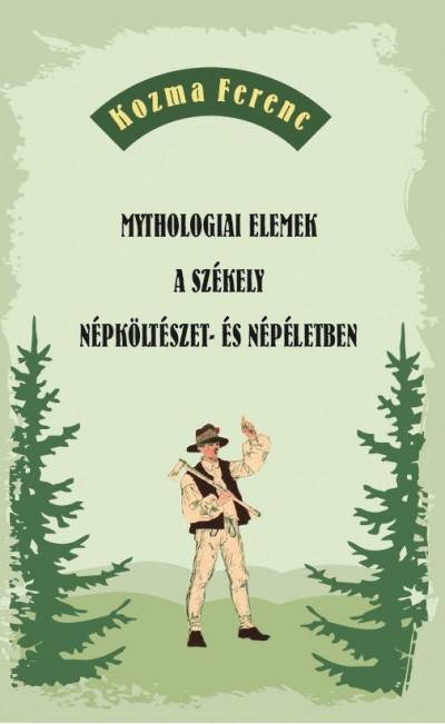 Kozma Ferenc - Mythologiai elemek a székely népköltészet- és népéletben