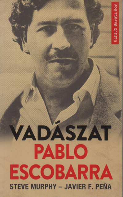Steve Murphy - Javier F. Pena - Így kaptuk el Pablo Escobart