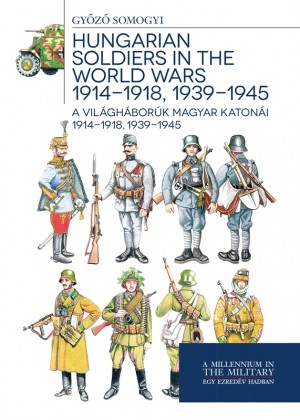 Somogyi Gy�z� - A vil�gh�bor�k magyar katon�i 1914-1918, 1939-1945 - Hungarian soldiers in the world wars 1914-1918, 1939-1945
