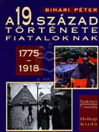 A 19. SZÁZAD TÖRTÉNETE FIATALOKNAK 1775-1918.