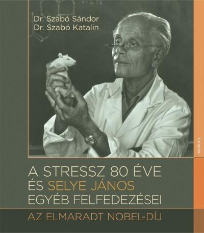 Dr. Szabó Sándor - Dr. Szabó Katalin - A stressz 80 éve és Selye János egyéb felfedezései