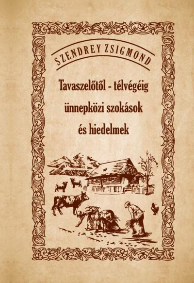 Szendrey Zsigmond - Tavaszelőtől - télvégéig ünnepközi szokások és hiedelmek