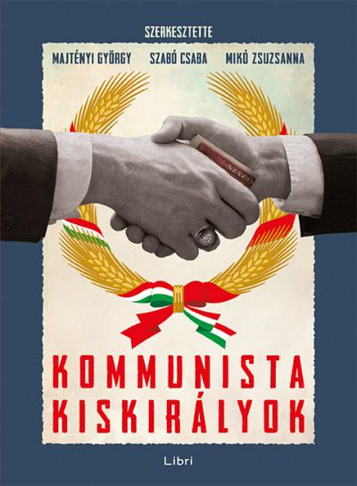Majtényi György  (Szerk.) - Mikó Zsuzsanna  (Szerk.) - Szabó Csaba  (Szerk.) - Kommunista kiskirályok