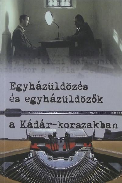 Soós Viktor Attila  (Szerk.) - Szabó Csaba  (Szerk.) - Szigeti László  (Szerk.) - Egyházüldözés és egyházüldözők a Kádár-korszakban