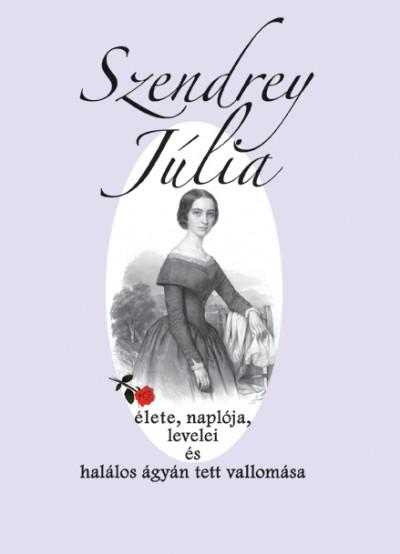 Dézsi Ibolya  (Szerk.) - Szendrey Júlia élete, naplója, levelei és halálos ágyán tett vallomása