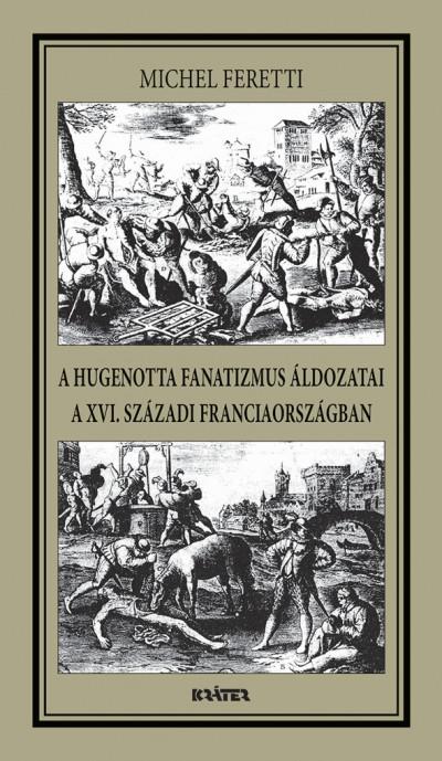 Michel Feretti - A hugenotta fanatizmus áldozatai a XVI. századi Franciaországban
