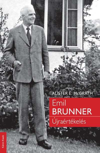 Alister E. Mcgrath - Emil Brunner - Újraértékelés