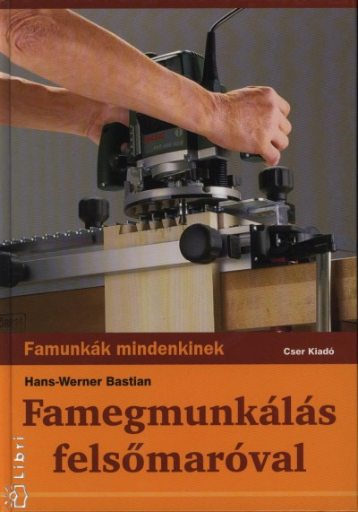 Bastian Hans-Werner - Famegmunkálás felsőmaróval