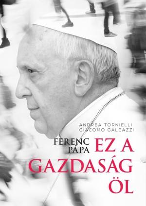 Giacomo Galeazzi - Andrea Tornielli - Ferenc p�pa: Ez a gazdas�g �l