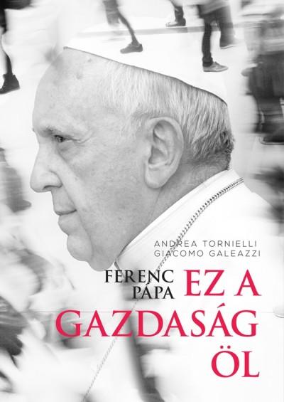 Giacomo Galeazzi - Andrea Tornielli - Ferenc pápa: Ez a gazdaság öl