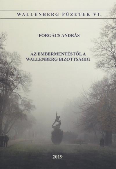 Forgács András - Az embermentéstől a Wallenber Bizottságig