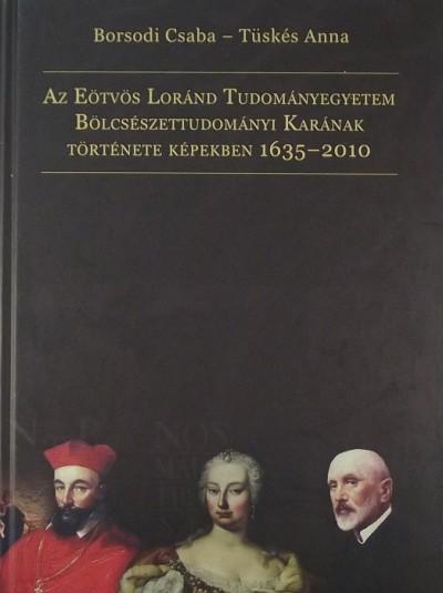 Borsodi Csaba - Tüskés Anna - Az Eötvös Loránd Tudományegyetem Bölcsészettudományi Karának története képekben 1635-2010