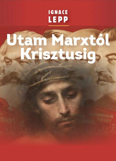 Ignace Lepp - Utam Marxtól Krisztusig