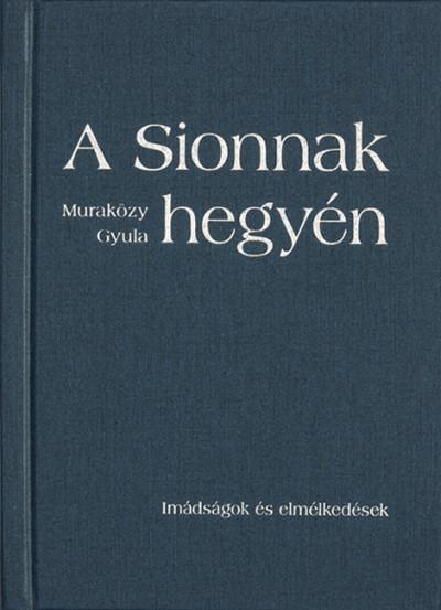 Muraközy Gyula - A Sionnak hegyén - Imádságok és elmélkedések - kemény kötés