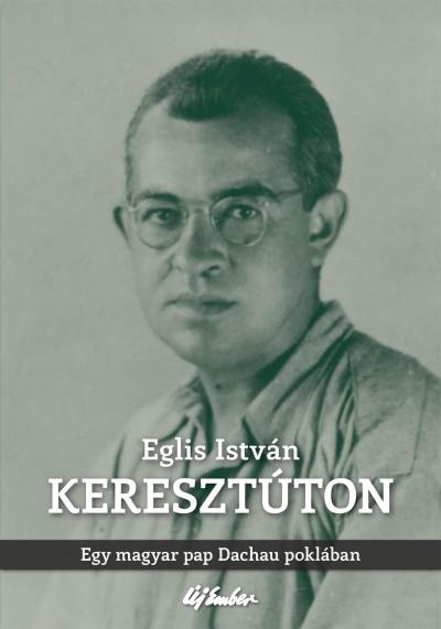 Eglis István - Keresztúton - Egy magyar pap Dachau poklában