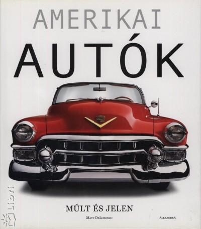 Matt Delorenzo - Krommer Balázs  (Szerk.) - Amerikai autók - Múlt és jelen