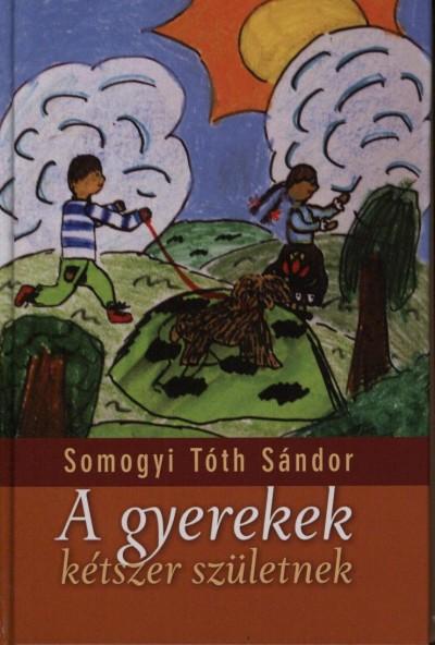 Somogyi Tóth Sándor - Mezei Károly  (Szerk.) - A gyerekek kétszer születnek