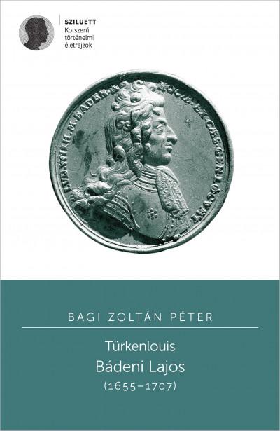 Bagi Zoltán Péter - Varga Szabolcs  (Szerk.) - Türkenlouis - Bádeni Lajos (1655-1707)
