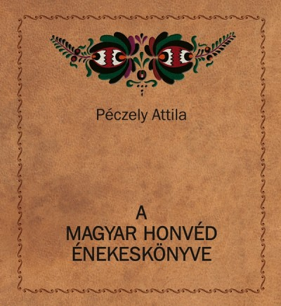 Péczely Attila - A magyar honvéd énekeskönyve