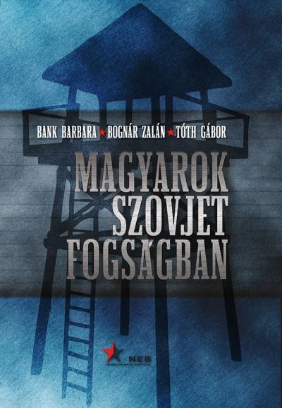 Bank Barbara - Bognár Zalán - Tóth Gábor - Magyarok szovjet fogságban