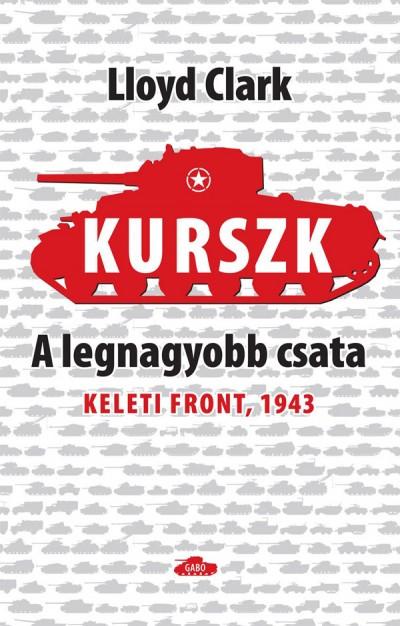 Lloyd Clark - Kurszk, a legnagyobb csata