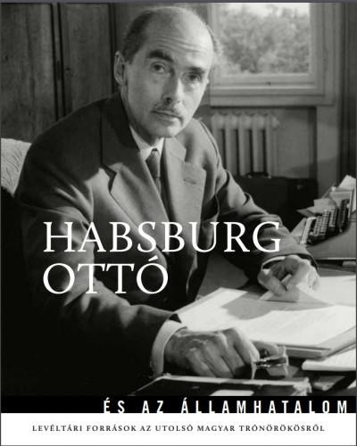 Kocsis Piroska  (Szerk.) - Ólmosi Zoltán  (Szerk.) - Habsburg Ottó és az államhatalom