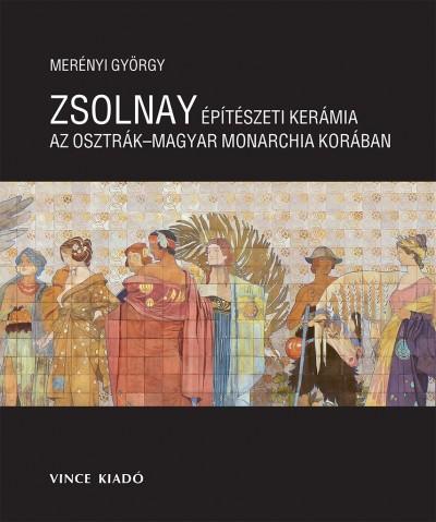 Merényi György - Zsolnay építészeti kerámia az Osztrák Magyar Monarchia Korában