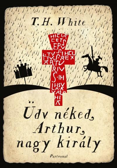Terence Hanbury White - Üdv néked, Arthur, nagy király