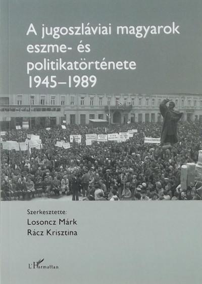 Losoncz Márk  (Szerk.) - Rácz Krisztina  (Szerk.) - A jugoszláviai magyarok eszme- és politikatörténete 1945-1989