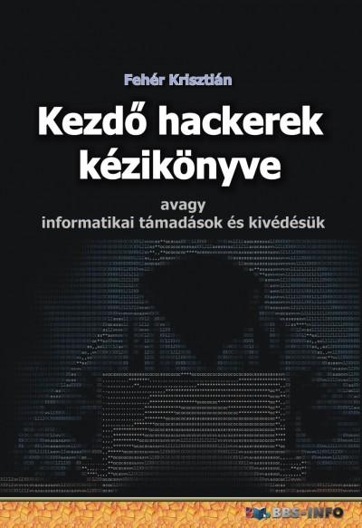 Fehér Krisztián - Kezdő hackerek kézikönyve