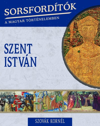 Szovák Kornél - Sorsfordítók a magyar történelemben - Szent István