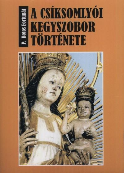 P. Botos Fortunát - A csíksomlyói kegyszobor története