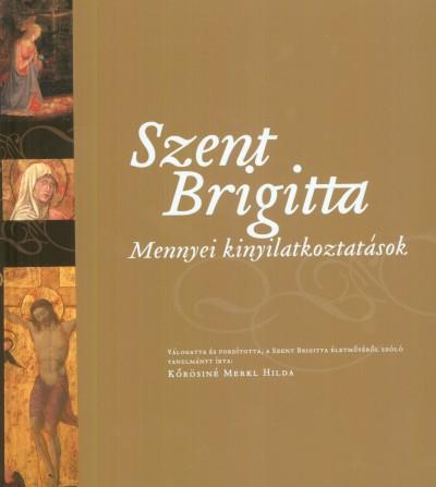 Kőrösiné Merkl Hilda  (Összeáll.) - Szent Brigitta: Mennyei kinyilatkoztatások