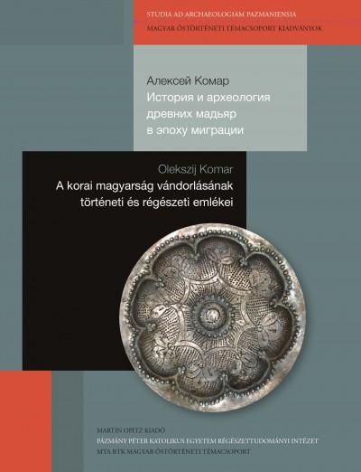 Olekszij Komar - A korai magyarság  vándorlásának történeti  és régészeti emlékei