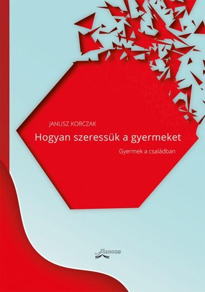 Korczak Janusz - Hogyan szeressük a gyermeket