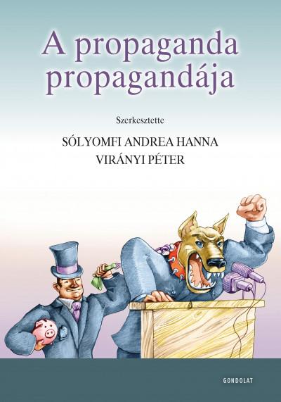 Sólyomfi Andrea Hanna  (Szerk.) - Virányi Péter  (Szerk.) - A propaganda propagandája