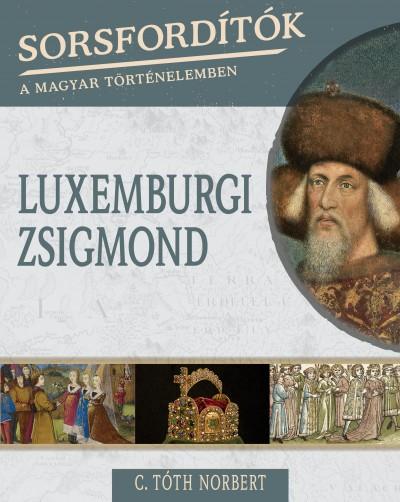 C. Tóth Norbert - Sorsfordítók a magyar történelemben - Luxemburgi Zsigmond