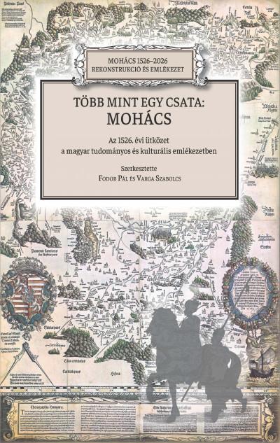 Fodor Pál  (Szerk.) - Varga Szabolcs  (Szerk.) - Több mint egy csata: Mohács