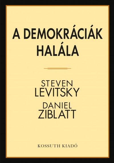 Steven Levitsky - Daniel Ziblatt - Hitseker Mária  (Szerk.) - A demokráciák halála