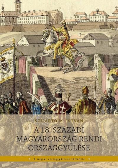 Szijártó M. István - A 18. századi Magyarország rendi országgyűlése
