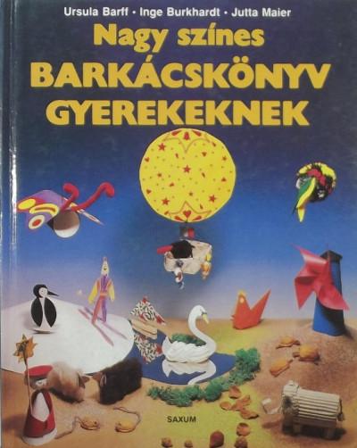 Ursula Barff - Inge Burkhardt - Jutta Maier - Nagy színes barkácskönyv gyerekeknek