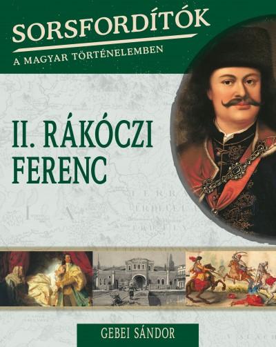 Gebei Sándor - Sorsfordítók a magyar történelemben - II.Rákóczi Ferenc